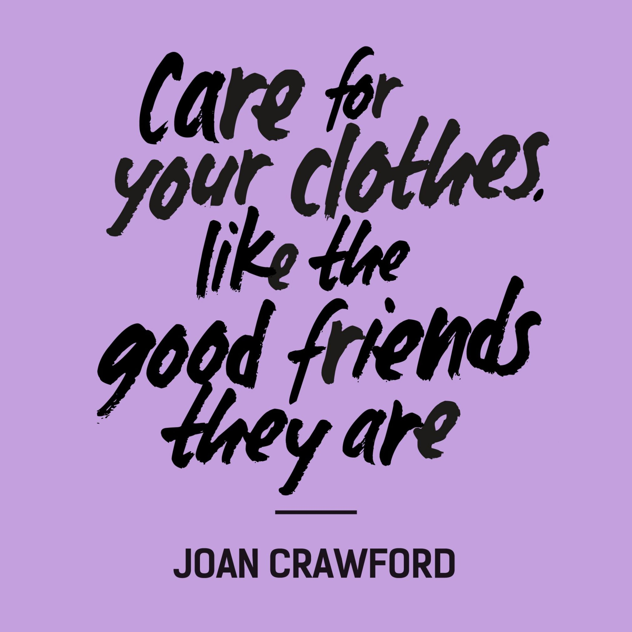 """Care for your clothes, like the good friends they are"""" —Joan .."""